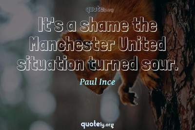 Photo Quote of It's a shame the Manchester United situation turned sour.