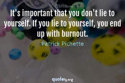 Photo Quote of It's important that you don't lie to yourself. If you lie to yourself, you end up with burnout.