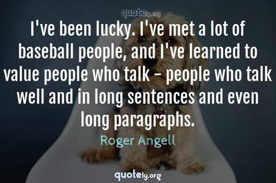 Photo Quote of I've been lucky. I've met a lot of baseball people, and I've learned to value people who talk - people who talk well and in long sentences and even long paragraphs.