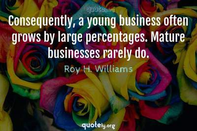 Photo Quote of Consequently, a young business often grows by large percentages. Mature businesses rarely do.