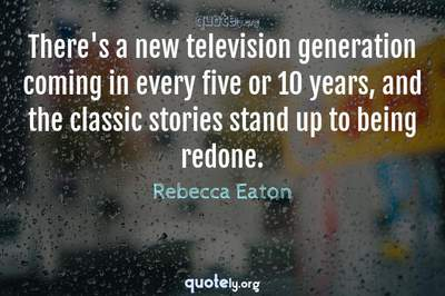 Photo Quote of There's a new television generation coming in every five or 10 years, and the classic stories stand up to being redone.