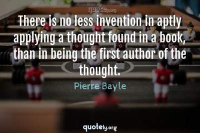 Photo Quote of There is no less invention in aptly applying a thought found in a book, than in being the first author of the thought.