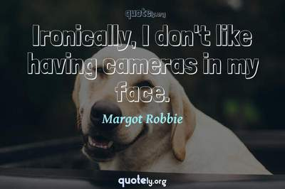 Photo Quote of Ironically, I don't like having cameras in my face.