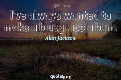 Photo Quote of I've always wanted to make a bluegrass album.