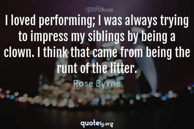Photo Quote of I loved performing; I was always trying to impress my siblings by being a clown. I think that came from being the runt of the litter.