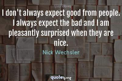 Photo Quote of I don't always expect good from people. I always expect the bad and I am pleasantly surprised when they are nice.