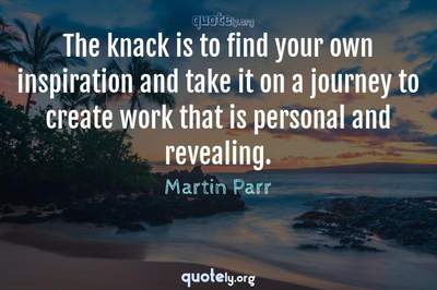 Photo Quote of The knack is to find your own inspiration and take it on a journey to create work that is personal and revealing.