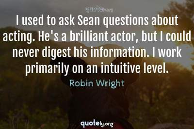 Photo Quote of I used to ask Sean questions about acting. He's a brilliant actor, but I could never digest his information. I work primarily on an intuitive level.