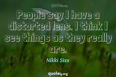 Photo Quote of People say I have a distorted lens. I think I see things as they really are.