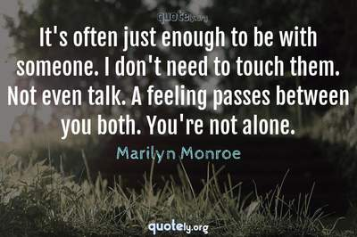 Photo Quote of It's often just enough to be with someone. I don't need to touch them. Not even talk. A feeling passes between you both. You're not alone.