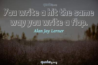 Photo Quote of You write a hit the same way you write a flop.