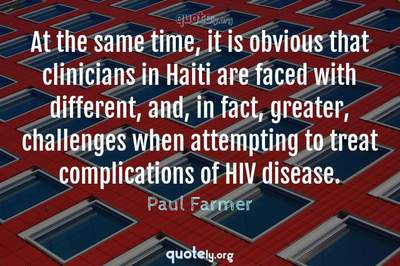 Photo Quote of At the same time, it is obvious that clinicians in Haiti are faced with different, and, in fact, greater, challenges when attempting to treat complications of HIV disease.