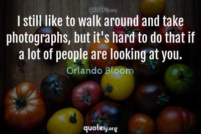 Photo Quote of I still like to walk around and take photographs, but it's hard to do that if a lot of people are looking at you.