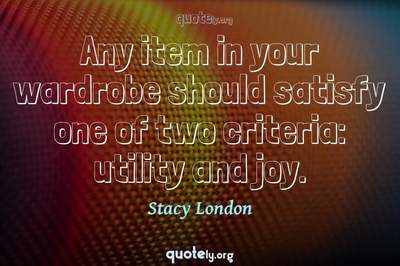 Photo Quote of Any item in your wardrobe should satisfy one of two criteria: utility and joy.