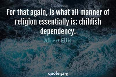 Photo Quote of For that again, is what all manner of religion essentially is: childish dependency.