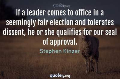 Photo Quote of If a leader comes to office in a seemingly fair election and tolerates dissent, he or she qualifies for our seal of approval.