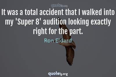 Photo Quote of It was a total accident that I walked into my 'Super 8' audition looking exactly right for the part.