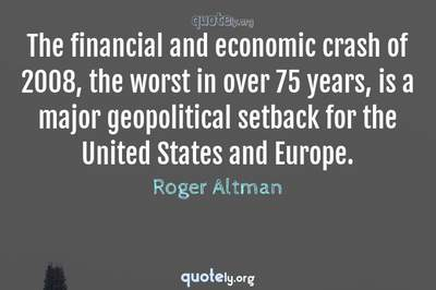 Photo Quote of The financial and economic crash of 2008, the worst in over 75 years, is a major geopolitical setback for the United States and Europe.