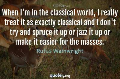 Photo Quote of When I'm in the classical world, I really treat it as exactly classical and I don't try and spruce it up or jazz it up or make it easier for the masses.