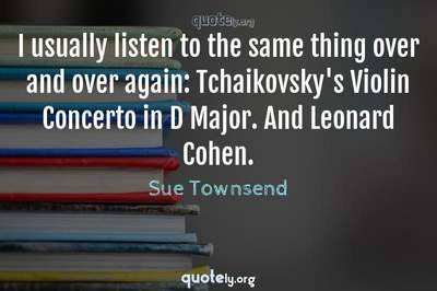 Photo Quote of I usually listen to the same thing over and over again: Tchaikovsky's Violin Concerto in D Major. And Leonard Cohen.