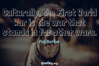 Photo Quote of Culturally, the First World War is the war that stands in for other wars.