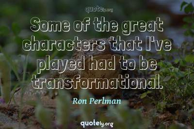 Photo Quote of Some of the great characters that I've played had to be transformational.