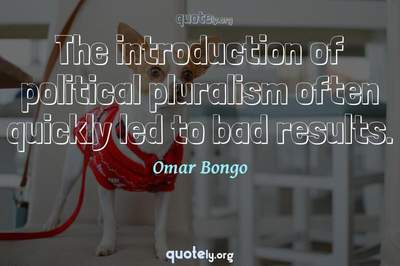 Photo Quote of The introduction of political pluralism often quickly led to bad results.
