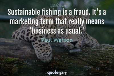 Photo Quote of Sustainable fishing is a fraud. It's a marketing term that really means 'business as usual.'