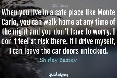 Photo Quote of When you live in a safe place like Monte Carlo, you can walk home at any time of the night and you don't have to worry. I don't feel at risk there. If I drive myself, I can leave the car doors unlocked.
