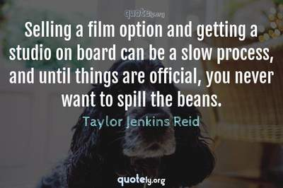 Photo Quote of Selling a film option and getting a studio on board can be a slow process, and until things are official, you never want to spill the beans.