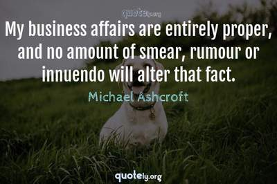 Photo Quote of My business affairs are entirely proper, and no amount of smear, rumour or innuendo will alter that fact.