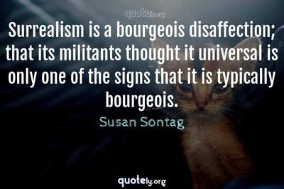 Photo Quote of Surrealism is a bourgeois disaffection; that its militants thought it universal is only one of the signs that it is typically bourgeois.