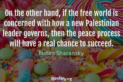 Photo Quote of On the other hand, if the free world is concerned with how a new Palestinian leader governs, then the peace process will have a real chance to succeed.