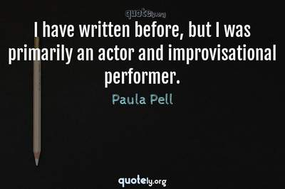 Photo Quote of I have written before, but I was primarily an actor and improvisational performer.
