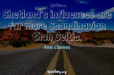 Photo Quote of Shetland's influences are far more Scandinavian than Celtic.