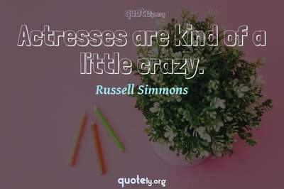 Photo Quote of Actresses are kind of a little crazy.