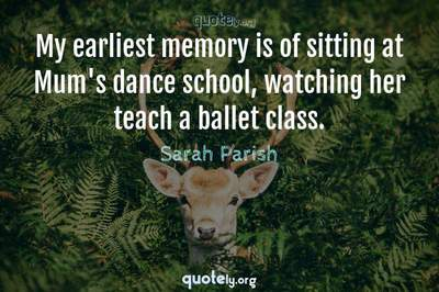 Photo Quote of My earliest memory is of sitting at Mum's dance school, watching her teach a ballet class.