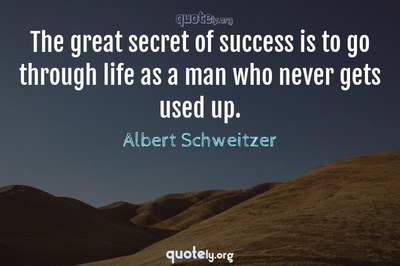 Photo Quote of The great secret of success is to go through life as a man who never gets used up.
