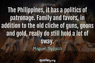 Photo Quote of The Philippines, it has a politics of patronage. Family and favors, in addition to the old cliche of guns, goons and gold, really do still hold a lot of sway.