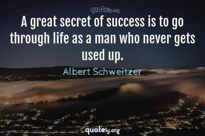 Photo Quote of A great secret of success is to go through life as a man who never gets used up.