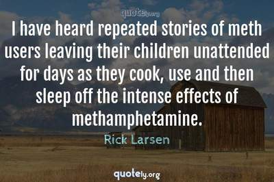 Photo Quote of I have heard repeated stories of meth users leaving their children unattended for days as they cook, use and then sleep off the intense effects of methamphetamine.