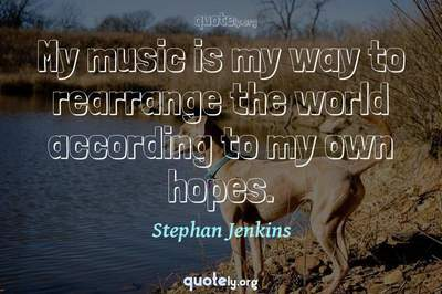Photo Quote of My music is my way to rearrange the world according to my own hopes.