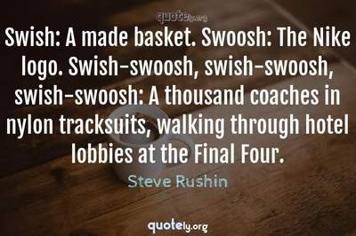 Photo Quote of Swish: A made basket. Swoosh: The Nike logo. Swish-swoosh, swish-swoosh, swish-swoosh: A thousand coaches in nylon tracksuits, walking through hotel lobbies at the Final Four.