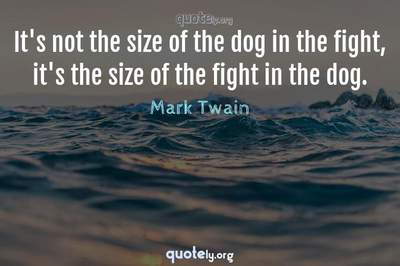 Photo Quote of It's not the size of the dog in the fight, it's the size of the fight in the dog.