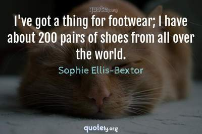 Photo Quote of I've got a thing for footwear; I have about 200 pairs of shoes from all over the world.