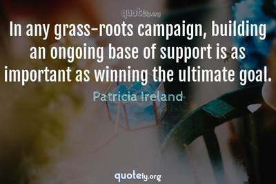 Photo Quote of In any grass-roots campaign, building an ongoing base of support is as important as winning the ultimate goal.
