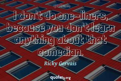 Photo Quote of I don't do one-liners, because you don't learn anything about that comedian.