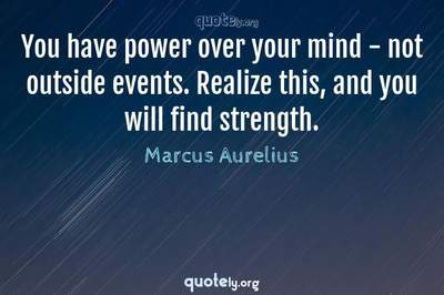 Photo Quote of You have power over your mind - not outside events. Realize this, and you will find strength.