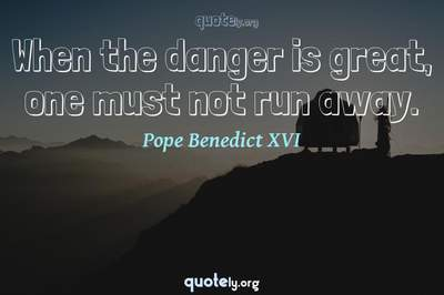 Photo Quote of When the danger is great, one must not run away.