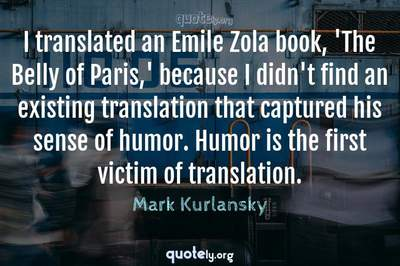 Photo Quote of I translated an Emile Zola book, 'The Belly of Paris,' because I didn't find an existing translation that captured his sense of humor. Humor is the first victim of translation.